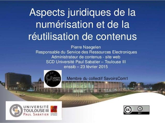 Aspects juridiques de la numérisation et de la réutilisation de contenus Pierre Naegelen Responsable du Service des Ressou...