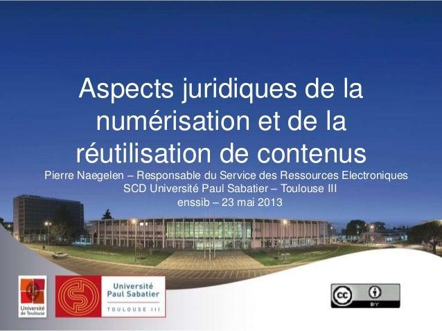 Aspects juridiques de lanumérisation et de laréutilisation de contenusPierre Naegelen Ŕ Responsable du Service des Ressour...