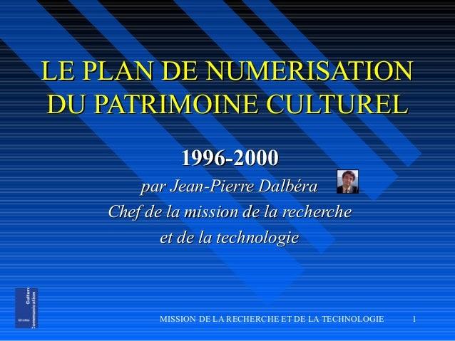 MISSION DE LA RECHERCHE ET DE LA TECHNOLOGIE 1 LE PLAN DE NUMERISATIONLE PLAN DE NUMERISATION DU PATRIMOINE CULTURELDU PAT...