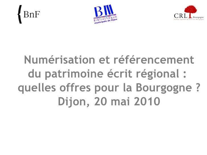 Numérisation et référencement du patrimoine écrit régional :  quelles offres pour la Bourgogne ? Dijon, 20 mai 2010