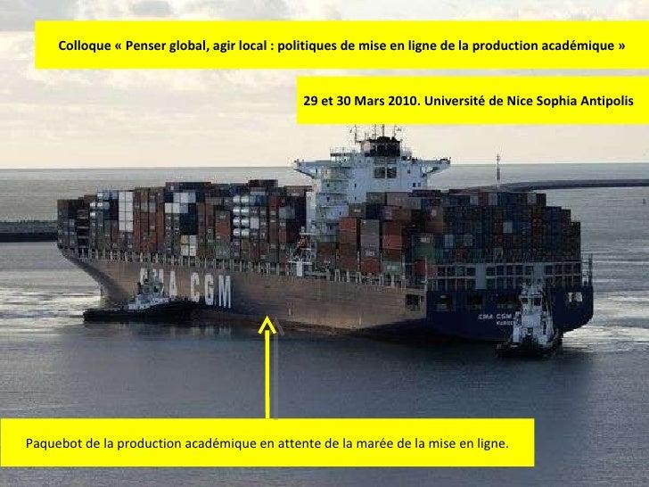 Colloque «Penser global, agir local : politiques de mise en ligne de la production académique» 29 et 30 Mars 2010. Unive...