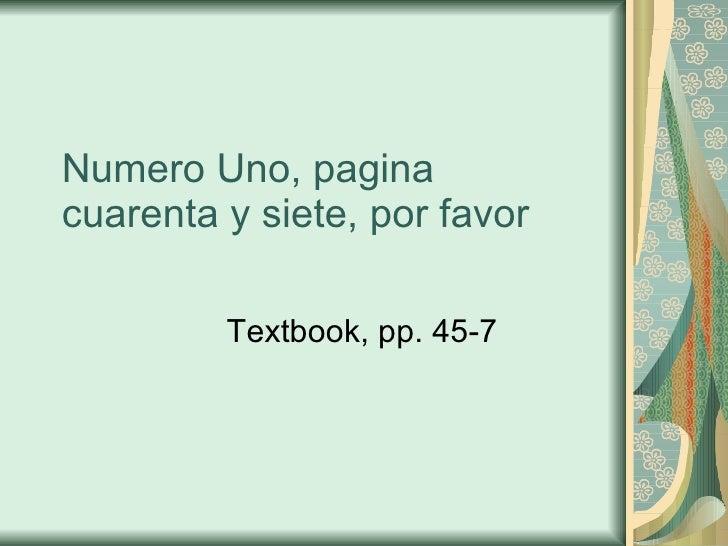 Numero Uno, pagina cuarenta y siete, por favor Textbook, pp. 45-7