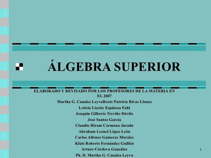 ÁLGEBRA SUPERIOR ELABORADO Y REVISADO POR LOS PROFESORES DE LA MATERIA EN EL 2007 Martha G. Canales Leyva Roc ío Patricia ...