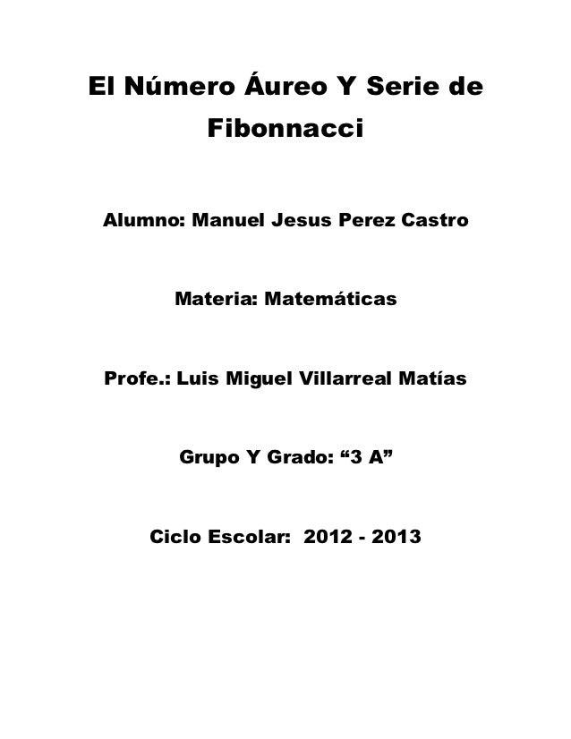 El Número Áureo Y Serie de           FibonnacciAlumno: Manuel Jesus Perez Castro        Materia: Matemáticas Profe.: Luis ...