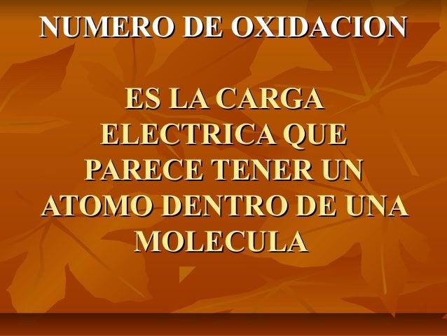 NUMERO DE OXIDACION    ES LA CARGA   ELECTRICA QUE  PARECE TENER UNATOMO DENTRO DE UNA     MOLECULA