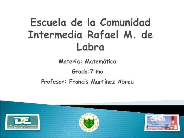 Materia: Matemática Grado:7 mo Profesor: Francis Martínez Abreu