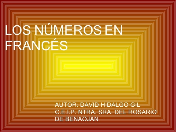 LOS NÚMEROS EN FRANCÉS AUTOR: DAVID HIDALGO GIL C.E.I.P. NTRA. SRA. DEL ROSARIO DE BENAOJÁN