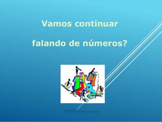 Vamos continuar falando de números?  http://www.eb1-n1sines.rcts.pt/eb1/comenius/imagens/matematica2.gif