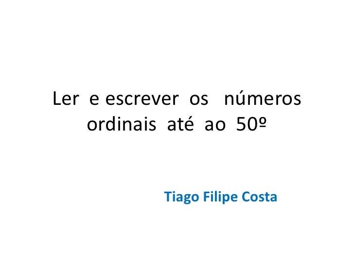 Ler  e escrever  os   números ordinais  até  ao  50º<br />Tiago Filipe Costa<br />