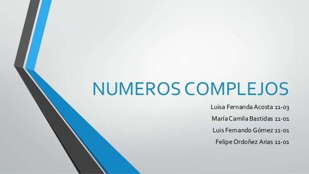 NUMEROS COMPLEJOS Luisa Fernanda Acosta 11-03 MaríaCamila Bastidas 11-01 Luis Fernando Gómez 11-01 Felipe Ordoñez Arias 11...