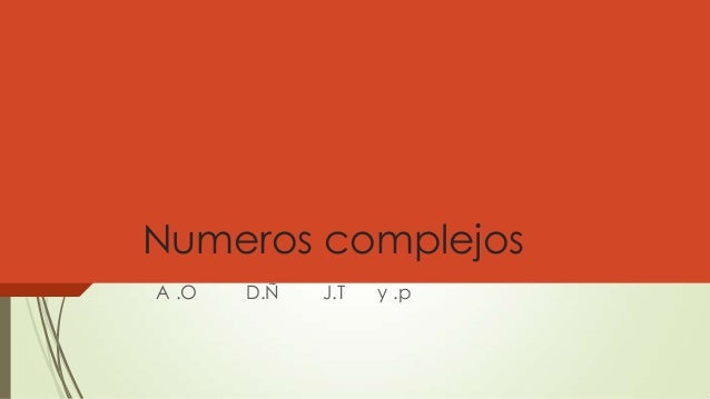 Numeros complejos A .O D.Ñ J.T y .p