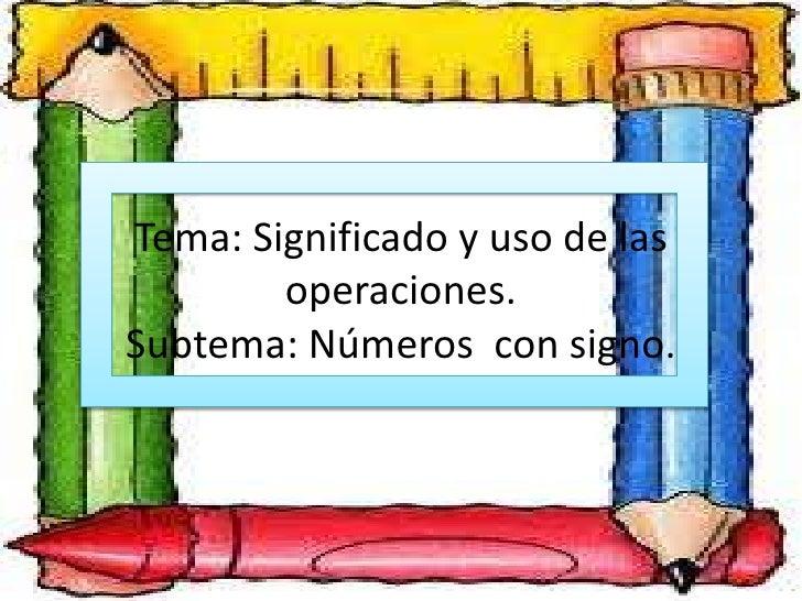 Tema: Significado y uso de las        operaciones.Subtema: Números con signo.