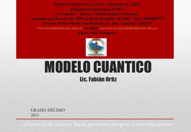 """MODELO CUANTICO Lic. Fabián Ortiz GRADO DÉCIMO 2011 INSTITUCION EDUCATIVA """"CIUDAD DE ASÍS"""" Religiosas Franciscanas de M.I...."""