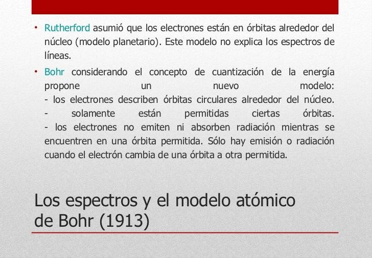 Los espectros y el modelo atómico de Bohr (1913) <ul><li>Rutherford  asumió que los electrones están en órbitas alrededor ...