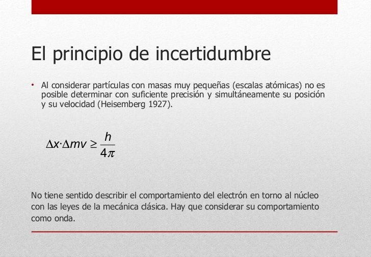 El principio de incertidumbre <ul><li>Al considerar partículas con masas muy pequeñas (escalas atómicas) no es posible det...