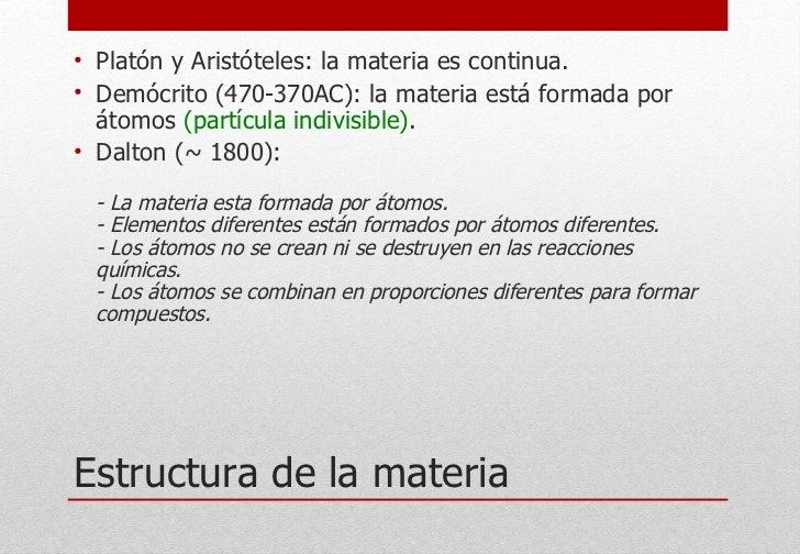 Estructura de la materia <ul><li>Platón y Aristóteles: la materia es continua. </li></ul><ul><li>Demócrito (470-370AC): la...
