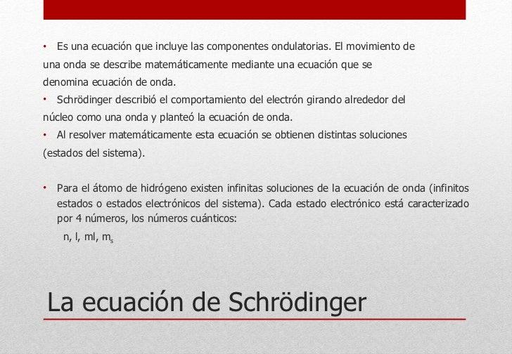 La ecuación de Schrödinger <ul><li>Es una ecuación que incluye las componentes ondulatorias. El movimiento de </li></ul><u...