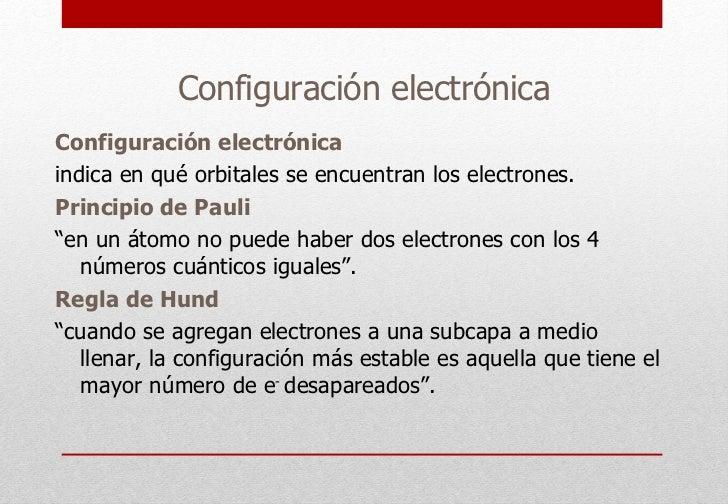 Configuración electrónica Configuración electrónica indica en qué orbitales se encuentran los electrones. Principio de Pau...