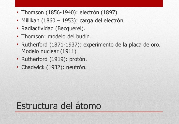 Estructura del átomo <ul><li>Thomson (1856-1940): electrón (1897) </li></ul><ul><li>Millikan (1860 – 1953): carga del elec...