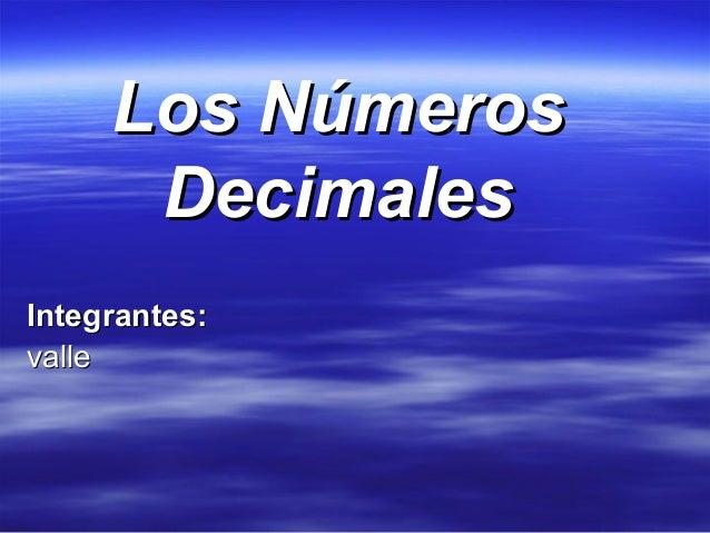 Los NúmerosLos Números DecimalesDecimales Integrantes:Integrantes: vallevalle