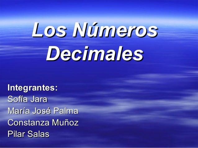 Los NúmerosLos Números DecimalesDecimales Integrantes:Integrantes: Sofía JaraSofía Jara María José PalmaMaría José Palma C...