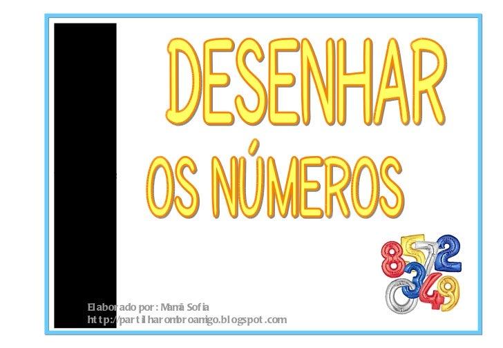 Desenhar os números Elaborado por: Mam ã Sofia http://partilharombroamigo.blogspot.com