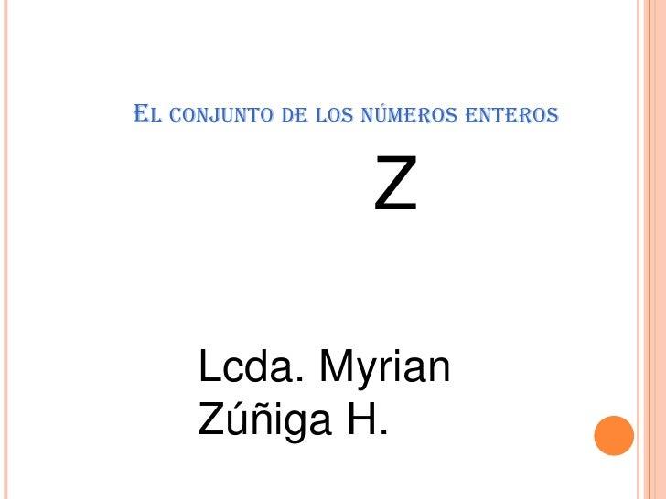 El conjunto de los números enteros<br />Z<br />Lcda. Myrian Zúñiga H.<br />