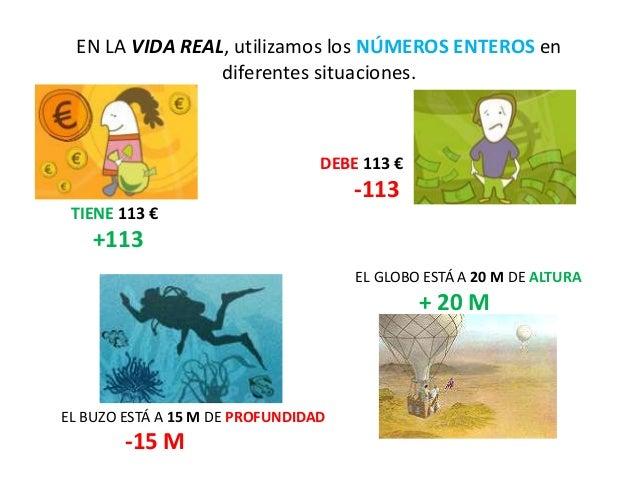 EN LA VIDA REAL, utilizamos los NÚMEROS ENTEROS en diferentes situaciones. DEBE 113 € -113 TIENE 113 € +113 EL BUZO ESTÁ A...