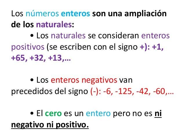 Los números enteros son una ampliación de los naturales: • Los naturales se consideran enteros positivos (se escriben con ...