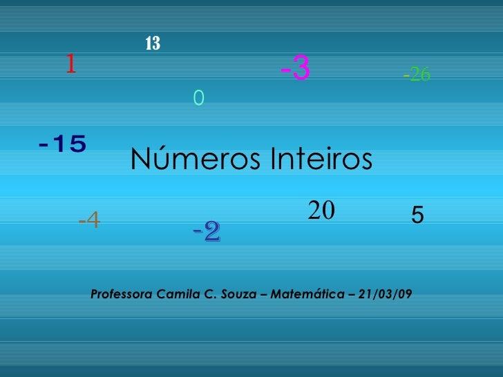 Números Inteiros Professora Camila C. Souza – Matemática – 21/03/09 1 0 -2 5 - 4 20 -3 -15 13 - 26
