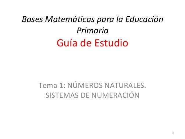 Bases Matemáticas para la Educación Primaria Guía de Estudio Tema 1: NÚMEROS NATURALES. SISTEMAS DE NUMERACIÓN 1