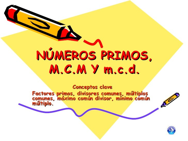 NÚMEROS PRIMOS, M.C.M Y m.c.d. Conceptos clave Factores primos, divisores comunes, múltiplos comunes, máximo común divisor...