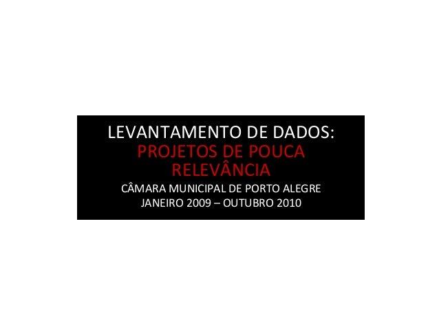 LEVANTAMENTO DE DADOS: PROJETOS DE POUCA RELEVÂNCIA CÂMARA MUNICIPAL DE PORTO ALEGRE JANEIRO 2009 – OUTUBRO 2010