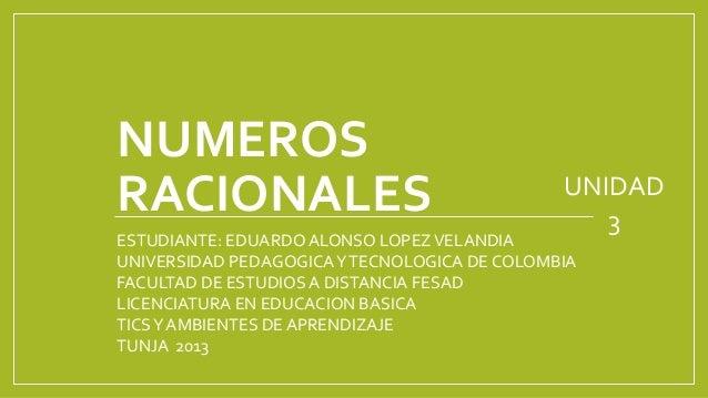 NUMEROS RACIONALES UNIDAD 3 ESTUDIANTE: EDUARDO ALONSO LOPEZVELANDIA UNIVERSIDAD PEDAGOGICAYTECNOLOGICA DE COLOMBIA FACULT...