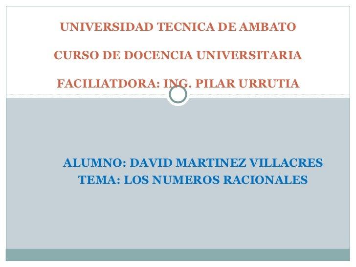 ALUMNO: DAVID MARTINEZ VILLACRES TEMA: LOS NUMEROS RACIONALES UNIVERSIDAD TECNICA DE AMBATO CURSO DE DOCENCIA UNIVERSITARI...