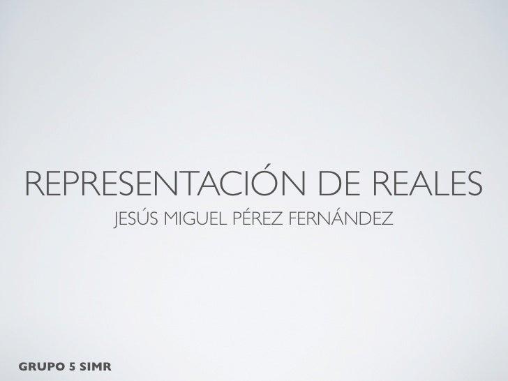 REPRESENTACIÓN DE REALES                JESÚS MIGUEL PÉREZ FERNÁNDEZ     GRUPO 5 SIMR