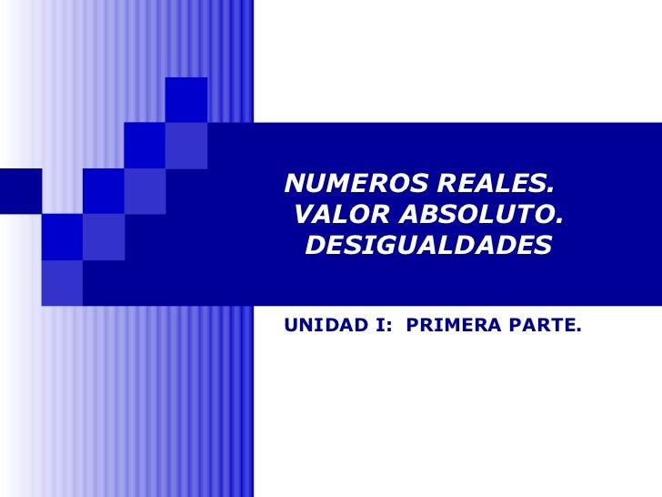 NUMEROS REALES.  VALOR ABSOLUTO. DESIGUALDADES UNIDAD I:  PRIMERA PARTE.