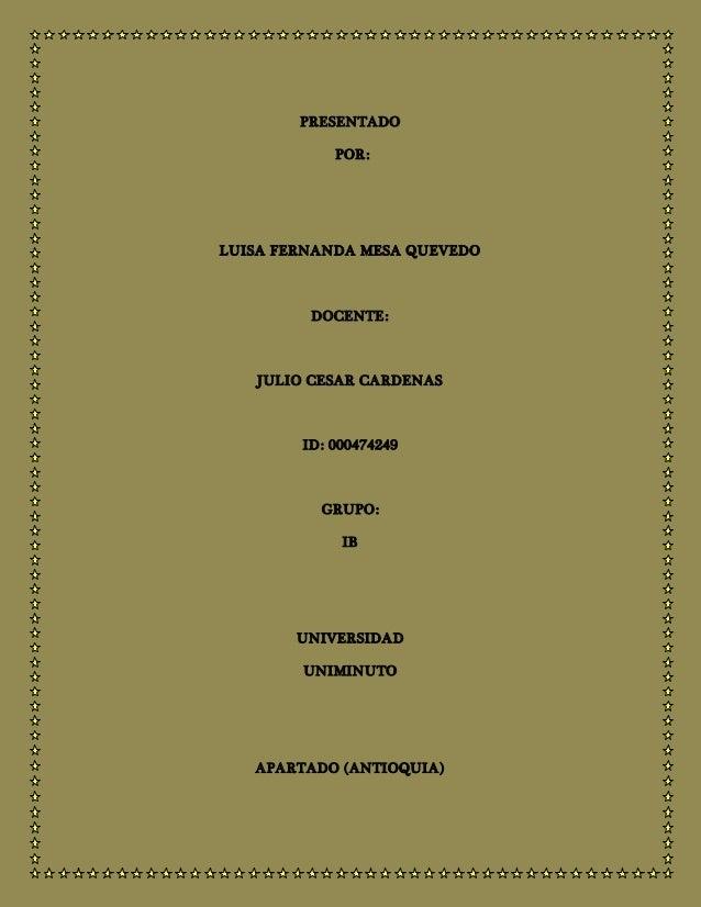 PRESENTADO POR: LUISA FERNANDA MESA QUEVEDO DOCENTE: JULIO CESAR CARDENAS ID: 000474249 GRUPO: IB UNIVERSIDAD UNIMINUTO AP...