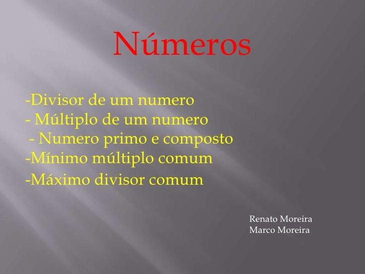 Números-Divisor de um numero- Múltiplo de um numero - Numero primo e composto-Mínimo múltiplo comum-Máximo divisor comum  ...