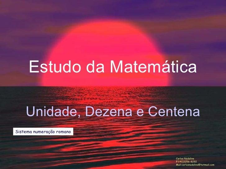 Estudo da Matemática Unidade, Dezena e Centena Carlos Nadaline F  41)3256-8292 Mail:carlosnadaline@hotmail.com Sistema nu...