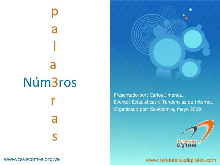 p   a   l   a  Núm 3 ros   r    a   s Presentado por: Carlos Jiménez. Evento: Estadísticas y Tendencias de Internet. Organ...