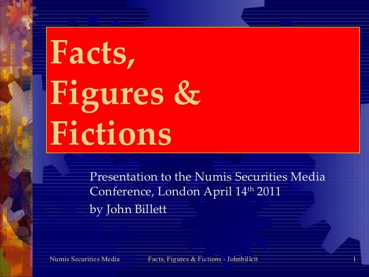 Facts,  Figures &  Fictions Presentation to the Numis Securities Media Conference, London April 14 th  2011  by John Billett