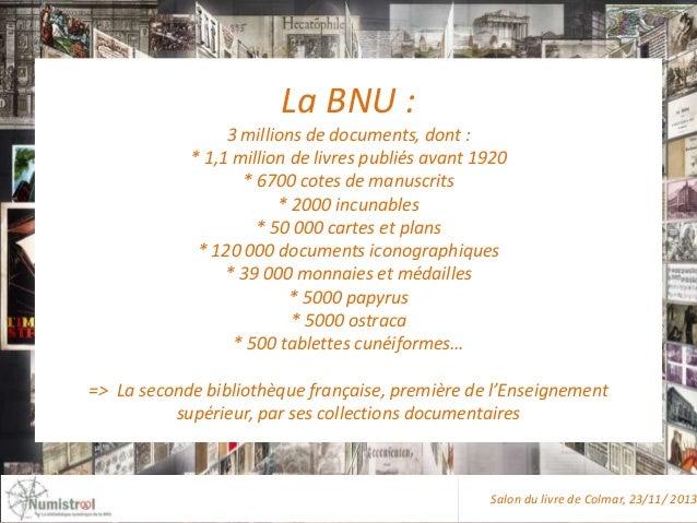 La BNU : 3 millions de documents, dont : * 1,1 million de livres publiés avant 1920 * 6700 cotes de manuscrits * 2000 incu...
