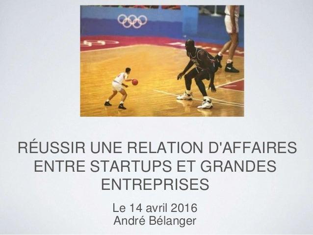 RÉUSSIR UNE RELATION D'AFFAIRES ENTRE STARTUPS ET GRANDES ENTREPRISES Le 14 avril 2016 André Bélanger