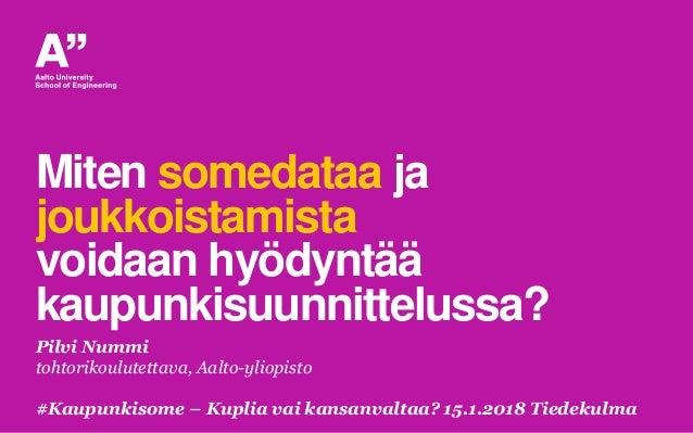 Miten somedataa ja joukkoistamista voidaan hyödyntää kaupunkisuunnittelussa? Pilvi Nummi tohtorikoulutettava, Aalto-yliopi...
