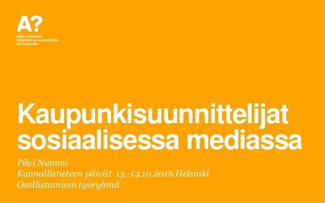 Kaupunkisuunnittelijat sosiaalisessa mediassa Pilvi Nummi Kunnallistieteen päivät 13.-14.10.2016 Helsinki Osallistumisen t...