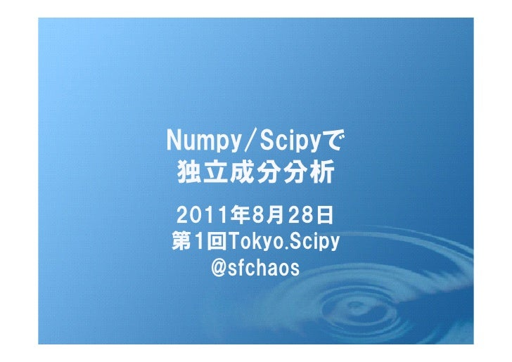 Numpy/Scipyで 独立成分分析2011年8月28日第1回Tokyo.Scipy   @sfchaos
