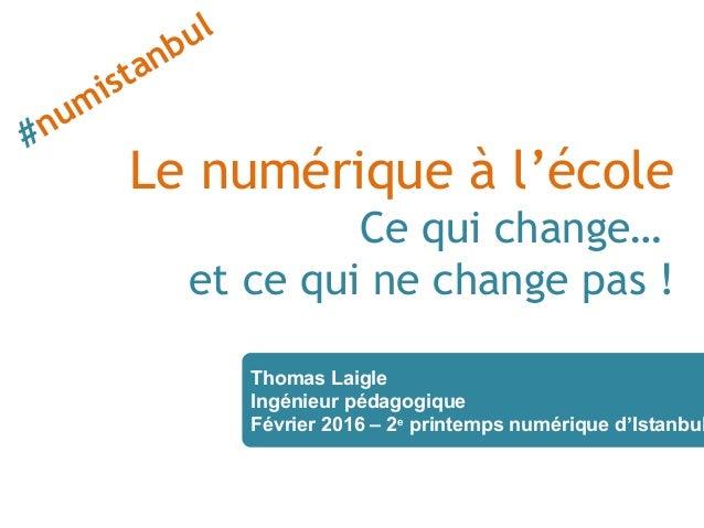 Le numérique à l'école Ce qui change… et ce qui ne change pas ! Thomas Laigle Ingénieur pédagogique Février 2016 – 2e prin...