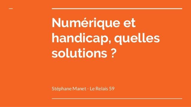 Numérique et handicap, quelles solutions ? Stéphane Manet - Le Relais 59