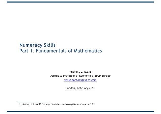 Numeracy Skills Part 1. Fundamentals of Mathematics Anthony J. Evans Associate Professor of Economics, ESCP Europe www.ant...